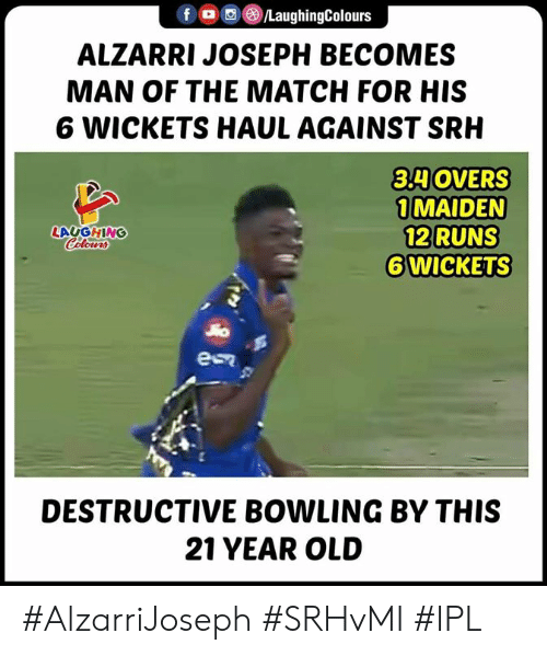 Bowling, Match, and Old: fLaughingColours  ALZARRI JOSEPH BECOMES  MAN OF THE MATCH FOR HIS  6 WICKETS HAUL AGAINST SR  3HOVERS  1 MAIDEN  12 RUNS  ⑥WİCKETS  LAUGHING  DESTRUCTIVE BOWLING BY THIS  21 YEAR OLD #AlzarriJoseph #SRHvMI #IPL