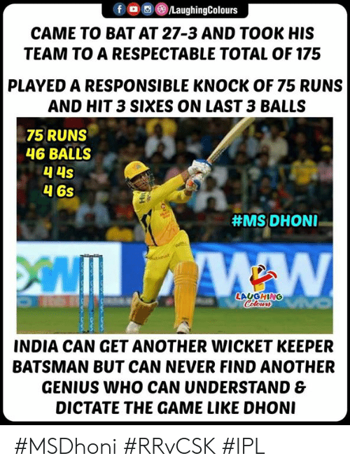 The Game, Game, and Genius: fLaughingColours  CAME TO BAT AT 27-3 AND TOOK HIS  TEAM TO A RESPECTABLE TOTAL OF 175  PLAYED A RESPONSIBLE KNOCK OF 75 RUNS  AND HIT 3 SIXES ON LAST 3 BALLS  75 RUNS  46 BALLS  4 6s  #MS: DHONI-  LAUGHING  INDIA CAN GET ANOTHER WICKET KEEPER  BATSMAN BUT CAN NEVER FIND ANOTHER  GENIUS WHO CAN UNDERSTAND &  DICTATE THE GAME LIKE DHON #MSDhoni #RRvCSK #IPL