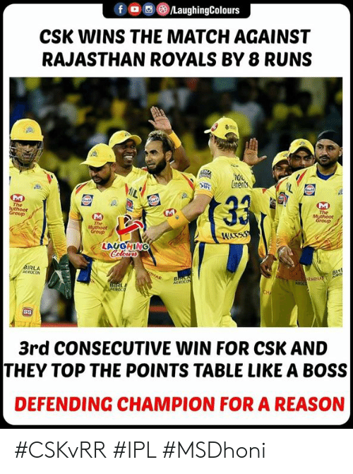 Match, Royals, and Reason: fLaughingColours  CSK WINS THE MATCH AGAINST  RAJASTHAN ROYALS BY 8 RUNS  LAUGHING  IRLA  3rd CONSECUTIVE WIN FOR CSK AND  THEY TOP THE POINTS TABLE LIKE A BOSS  DEFENDING CHAMPION FOR A REASON #CSKvRR #IPL #MSDhoni