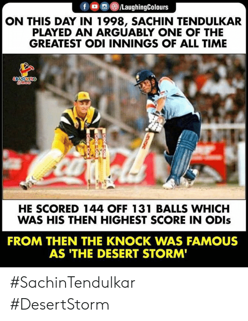 Time, Sachin Tendulkar, and Indianpeoplefacebook: fLaughingColours  ON THIS DAY IN 1998, SACHIN TENDULKAR  PLAYED AN ARGUABLY ONE OF THE  GREATEST ODI INNINGS OF ALL TIME  HE SCORED 144 OFF 131 BALLS WHICH  WAS HIS THEN HIGHEST SCORE IN ODls  FROM THEN THE KNOCK WAS FAMOUS  AS 'THE DESERT STORM #SachinTendulkar #DesertStorm