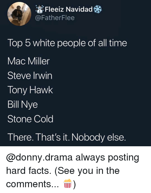 Bill Nye, Facts, and Mac Miller: Fleeiz Navidad  @FatherFlee  Top 5 white people of all time  Mac Miller  Steve Irwin  Tony Haw!k  Bill Nye  Stone Cold  There. That's it. Nobody else. @donny.drama always posting hard facts. (See you in the comments... 🍿)