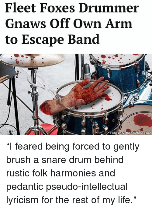 "Life, Memes, and Band: Fleet Foxes Drumme  Gnaws Off Own Arm  to Escape Band  Full Storys thehardtimes.net ""I feared being forced to gently brush a snare drum behind rustic folk harmonies and pedantic pseudo-intellectual lyricism for the rest of my life."""