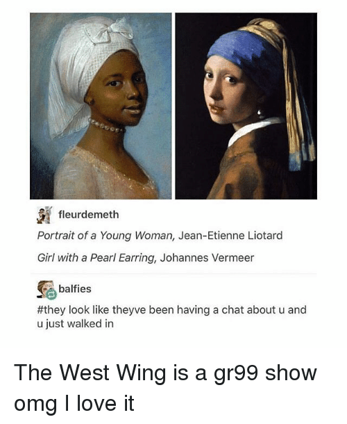Love, Memes, and Omg: fleurdemeth  Portrait of a Young Woman, Jean-Etienne Liotard  Girl with a Pearl Earning, Johannes Vermeer  balfies  #they look like theyve been having a chat about u and  u just walked in The West Wing is a gr99 show omg I love it