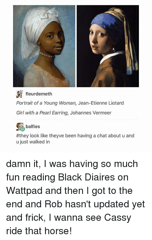 Frick, Memes, and Black: fleurdemeth  Portrait of a Young Woman, Jean-Etienne Liotard  Girl with a Pearl Earring, Johannes Vermeer  balfies  #they look like theyve been having a chat about u and  u just walked in damn it, I was having so much fun reading Black Diaires on Wattpad and then I got to the end and Rob hasn't updated yet and frick, I wanna see Cassy ride that horse!