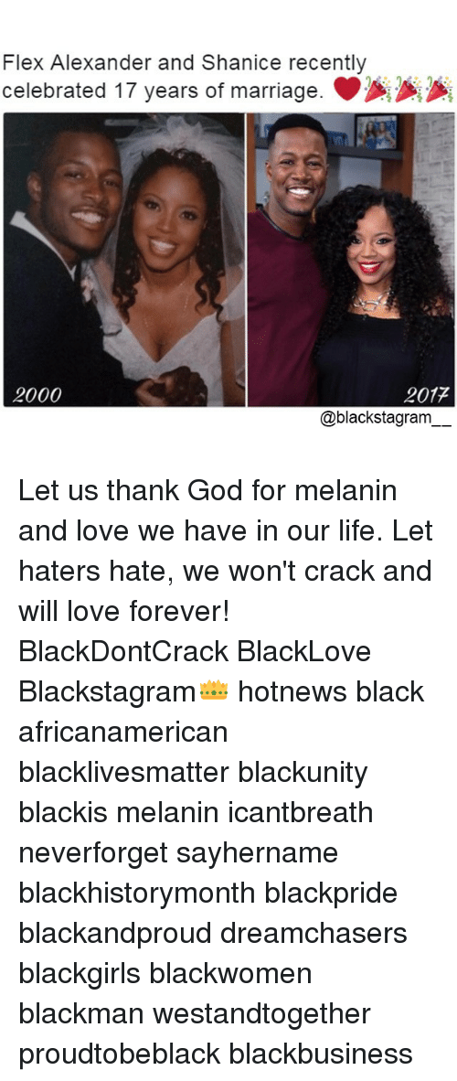 Black Lives Matter, Flexing, and God: Flex Alexander and Shanice recently  celebrated 17 years of marriage.  2000  2017  a blackstagram Let us thank God for melanin and love we have in our life. Let haters hate, we won't crack and will love forever! BlackDontCrack BlackLove Blackstagram👑 hotnews black africanamerican blacklivesmatter blackunity blackis melanin icantbreath neverforget sayhername blackhistorymonth blackpride blackandproud dreamchasers blackgirls blackwomen blackman westandtogether proudtobeblack blackbusiness
