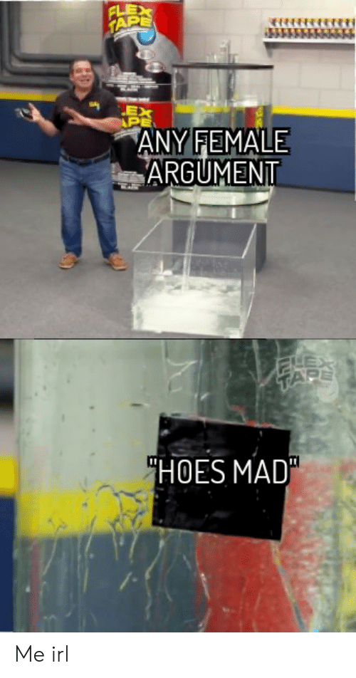 "Flexing, Hoes, and Mad: FLEX  TAPE  EX  PE  ANY FEMALE  ARGUMENT  ""HOES MAD Me irl"