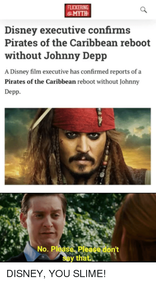 Disney, Johnny Depp, and Pirates: FLICKERING  & MYTH  Disney executive confirms  Pirates of the Caribbean reboot  without Johnny Depp  A Disney film executive has confirmed reports of a  Pirates of the Caribbean reboot without Johnny  Depp.  No. Please. Please don't  say that.