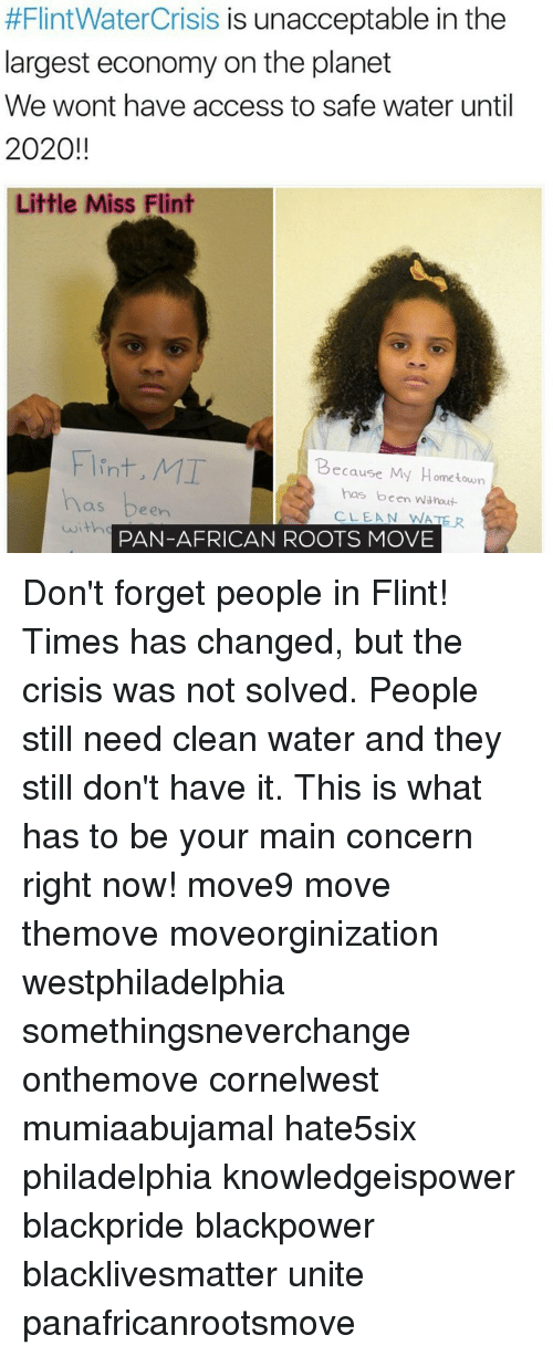 Memes, 🤖, and Roots:  #Flint WaterCrisis is unacceptable in the  largest economy on the planet  We wont have access to safe water until  2020!!  Little Miss Flint  Flint, MI  Because My Hometown  has been witnout  een  CLEAN WATER  PAN-AFRICAN ROOTS MOVE Don't forget people in Flint! Times has changed, but the crisis was not solved. People still need clean water and they still don't have it. This is what has to be your main concern right now! move9 move themove moveorginization westphiladelphia somethingsneverchange onthemove cornelwest mumiaabujamal hate5six philadelphia knowledgeispower blackpride blackpower blacklivesmatter unite panafricanrootsmove