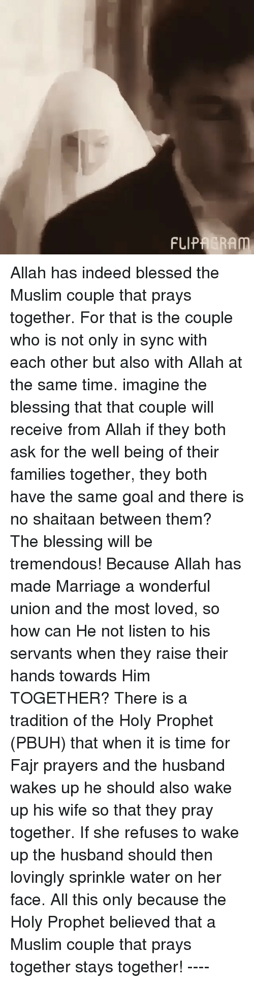 Memes, 🤖, and Ram: FLIP RAm Allah has indeed blessed the Muslim couple that prays together. For that is the couple who is not only in sync with each other but also with Allah at the same time. imagine the blessing that that couple will receive from Allah if they both ask for the well being of their families together, they both have the same goal and there is no shaitaan between them? The blessing will be tremendous! Because Allah has made Marriage a wonderful union and the most loved, so how can He not listen to his servants when they raise their hands towards Him TOGETHER? There is a tradition of the Holy Prophet (PBUH) that when it is time for Fajr prayers and the husband wakes up he should also wake up his wife so that they pray together. If she refuses to wake up the husband should then lovingly sprinkle water on her face. All this only because the Holy Prophet believed that a Muslim couple that prays together stays together! ----