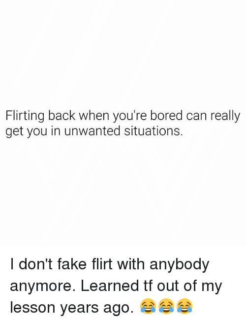 Bored, Fake, and Dank Memes: Flirting back when you're bored can really  get you in unwanted situations I don't fake flirt with anybody anymore. Learned tf out of my lesson years ago. 😂😂😂