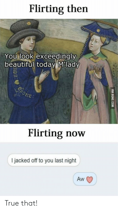 9gag, Beautiful, and True: Flirting then  You look exceedingly  beautiful today M'lady  Ypoire:  Flirting now  I jacked off to you last night  Aw  VIA 9GAG.COM True that!