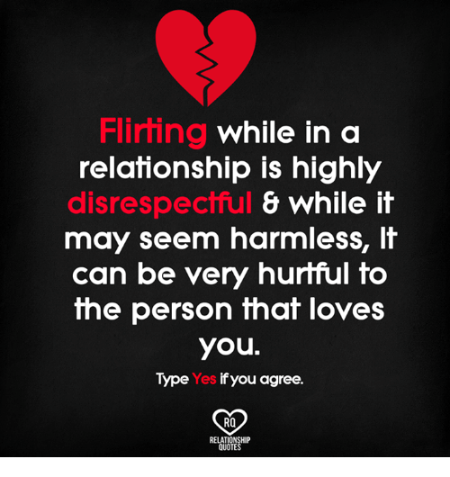 Memes, Quotes, and In a Relationship: Flirting  While in a  relationship is highly  disrespectful  & While it  may seem harmless,  it  can be very hurtful to  the person that loves  you.  Type Yes ifyou agree.  RO  RELATIONSHIP  QUOTES