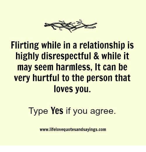 In a Relationship, Personal, and Yes: Flirting while in a relationship is  highly disrespectful & while it  may seem harmless, It can be  very hurtful to the person that  loves you.  Type Yes if you agree.  www.lifelovequotesandsayings.com