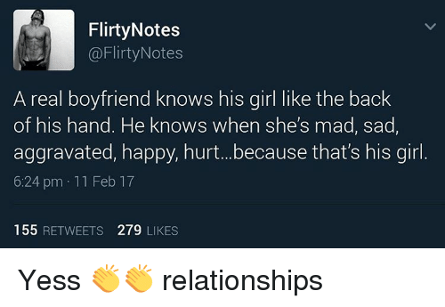 Memes, 🤖, and Aggravation: Flirty Notes  Flirty Notes  A real boyfriend knows his girl like the back  of his hand. He knows when she's mad, sad  aggravated, happy, hurt...because that's his girl  6:24 pm 11 Feb 17  155 RETWEETS 279 LIKES Yess 👏👏 relationships