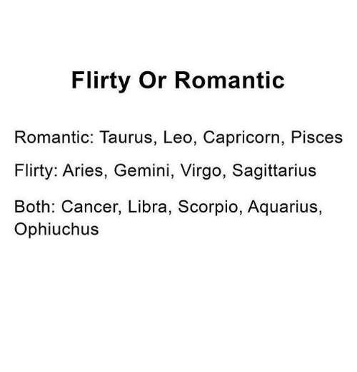 Aquarius, Aries, and Cancer: Flirty or Romantic Romantic: Taurus, Leo,