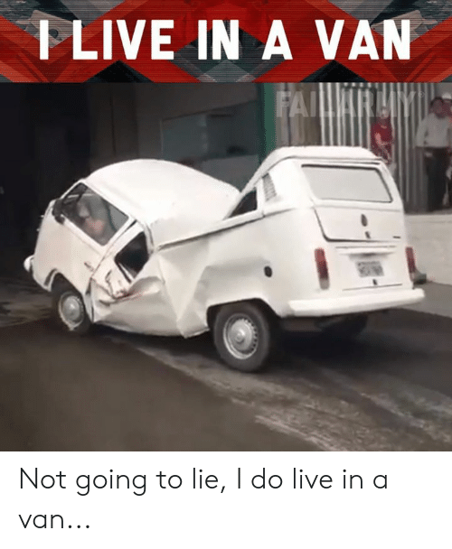 Memes, Live, and 🤖: FLIVE IN A VAN Not going to lie, I do live in a van...