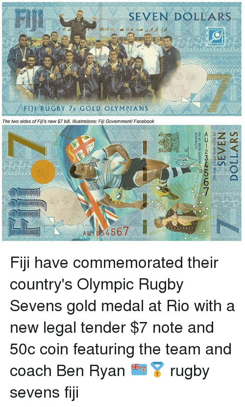 Facebook, Fiji, and Rugby: Flji  SEVEN DOLLARS  FUL RuGBY 7 GOLD OLYMPIA NS  The two sides of Fiji's new S7 bill. Illustrations: Fiji Government/ Facebook Fiji have commemorated their country's Olympic Rugby Sevens gold medal at Rio with a new legal tender $7 note and 50c coin featuring the team and coach Ben Ryan 🇫🇯🥇 rugby sevens fiji