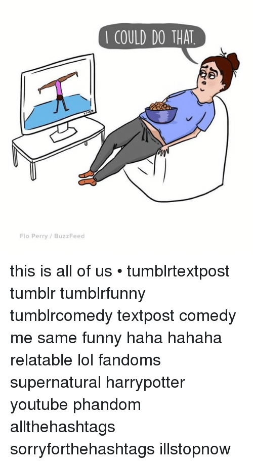Memes, Flo, and 🤖: Flo Perry Buzz Feed  COULD DO THAT this is all of us • tumblrtextpost tumblr tumblrfunny tumblrcomedy textpost comedy me same funny haha hahaha relatable lol fandoms supernatural harrypotter youtube phandom allthehashtags sorryforthehashtags illstopnow