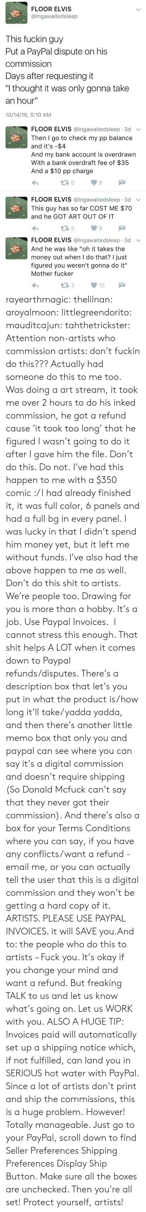 """Fuck You, Money, and Shit: FLOOR ELVIS  @Ingawaitedsleep  This fuckin guy  Put a PayPal dispute on his  commission  Days after requesting it  """"I thought it was only gonna take  an hour""""  10/14/16, 5:10 AM   FLOOR ELVIS @lngawaitedsleep 3d v  Then I go to check my pp balance  and it's -$4  And my bank account is overdrawn  With a bank overdraft fee of $35  And a $10 pp charge  6  9  FLOOR ELVIS @Ingawaitedsleep. 3d ﹀  This guy has so far COST ME $70  and he GOT ART OUT OF IT  5  9   FLOOR ELVIS @lngawaitedsleep 3d v  And he was like """"oh it takes the  money out when I do that? I just  figured you weren't gonna do it""""  Mother fucker  13310 rayearthmagic: thelilnan:  aroyalmoon:  littlegreendorito:  mauditcajun:  tahthetrickster:  Attention non-artists who commission artists: don't fuckin do this???  Actually had someone do this to me too. Was doing a art stream, it took me over 2 hours to do his inked commission, he got a refund cause 'it took too long' that he figured I wasn't going to do it after I gave him the file. Don't do this. Do not.  I've had this happen to me with a $350 comic :/ I had already finished it, it was full color, 6 panels and had a full bg in every panel. I was lucky in that I didn't spend him money yet, but it left me without funds. I've also had the above happen to me as well. Don't do this shit to artists. We're people too. Drawing for you is more than a hobby. It's a job.   Use Paypal Invoices. I cannot stress this enough. That shit helps A LOT when it comes down to Paypal refunds/disputes. There's a description box that let's you put in what the product is/how long it'll take/yadda yadda, and then there's another little memo box that only you and paypal can see where you can say it's a digital commission and doesn't require shipping (So Donald Mcfuck can't say that they never got their commission). And there's also a box for your Terms  Conditions where you can say, if you have any conflicts/want a refund - email me, or you can actually tell """