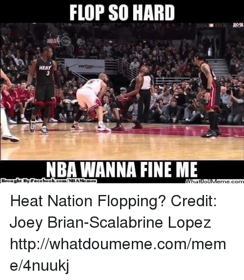 Meme, Nba, and Book: FLOP SO HARD  HEMr  NBA WANNA FINE ME  book  com/NBA Brought By Face Heat Nation Flopping? Credit: Joey Brian-Scalabrine Lopez  http://whatdoumeme.com/meme/4nuukj