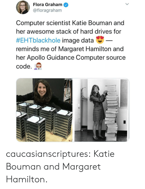 Tumblr, Apollo, and Blog: Flora Graham  @floragraham  Computer scientist Katie Bouman and  her awesome stack of hard drives for  #EHTblackhole image data-  reminds me of Margaret Hamilton and  her Apollo Guidance Computer source  code. caucasianscriptures:  Katie Bouman and Margaret Hamilton.
