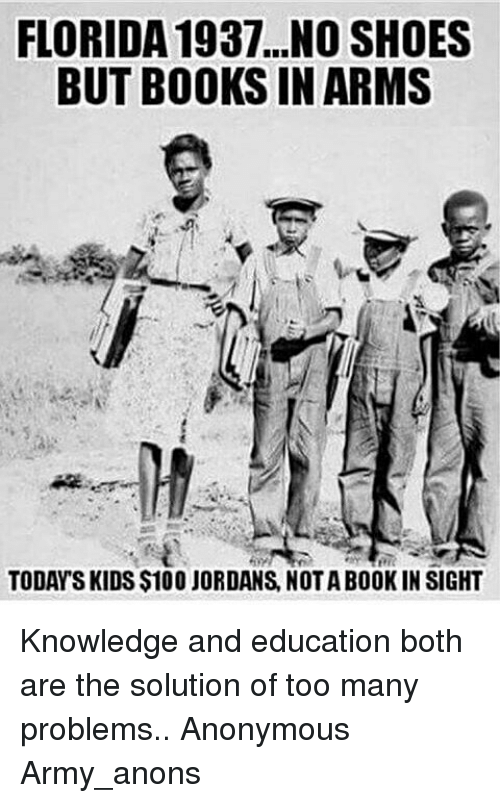 Anaconda, Books, and Jordans: FLORIDA 1937...NO SHOES  BUT BOOKS IN ARMS  TODAY SKIDS $100 JORDANS, NOTA BOOK IN SIGHT Knowledge and education both are the solution of too many problems.. Anonymous Army_anons