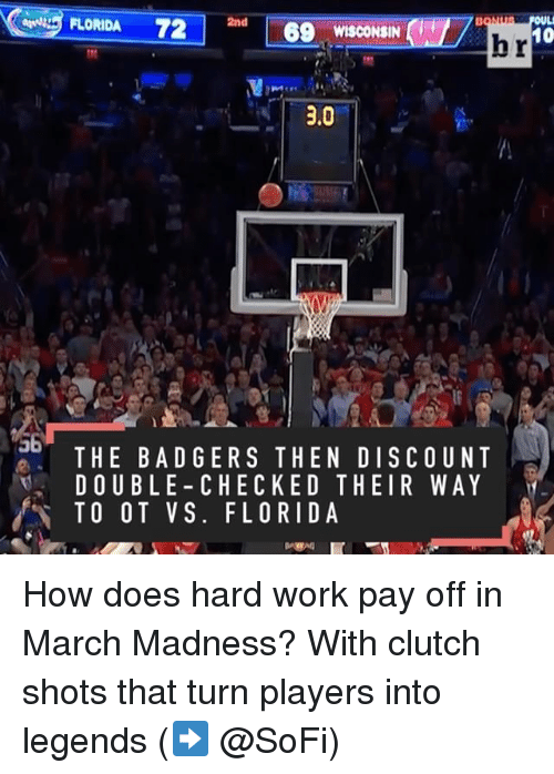 Bad, March Madness, and Sports: FLORIDA 72  2nd  69 WISCONSIN  10  hr  3.0  THE BAD GERS THE N DISCOUNT  DOUBLE CHECKED THEIR WAY  TO O T VS. FLORIDA How does hard work pay off in March Madness? With clutch shots that turn players into legends (➡️ @SoFi)