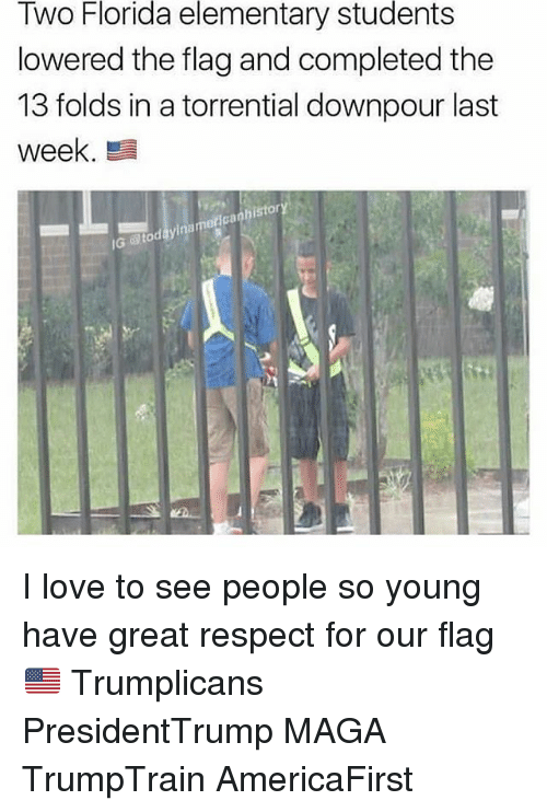 Love, Memes, and Respect: Florida  elementary  students  Two  lowered the flag and completed the  13 folds in a torrential downpour last  week  istor  0  Ga  IG  @toc I love to see people so young have great respect for our flag 🇺🇸 Trumplicans PresidentTrump MAGA TrumpTrain AmericaFirst