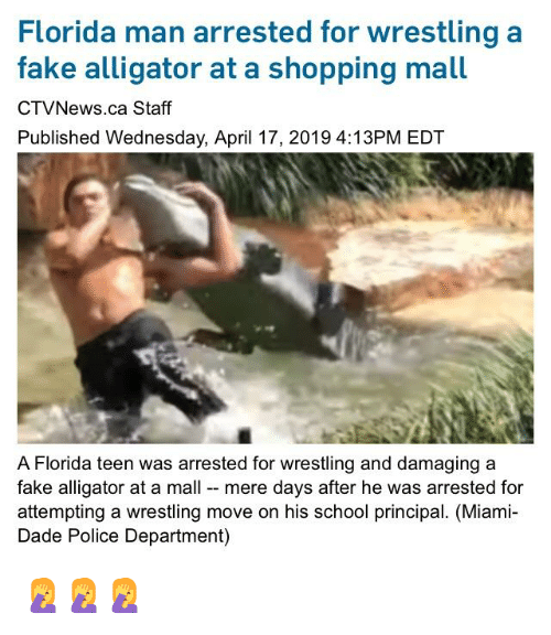 Facepalm, Fake, and Florida Man: Florida man arrested for wrestlinga  fake alligator at a shopping mall  CTVNews.ca Staff  Published Wednesday, April 17, 2019 4:13PM EDT  A Florida teen was arrested for wrestling and damaging a  fake alligator at a mall mere days after he was arrested for  attempting a wrestling move on his school principal. (Miami  Dade Police Department) 🤦🤦🤦