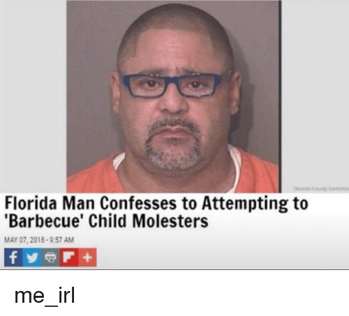Florida Man, Florida, and Irl: Florida Man Confesses to Attempting to  'Barbecue' Child Molesters  MAY 07, 2018-9:57 AM