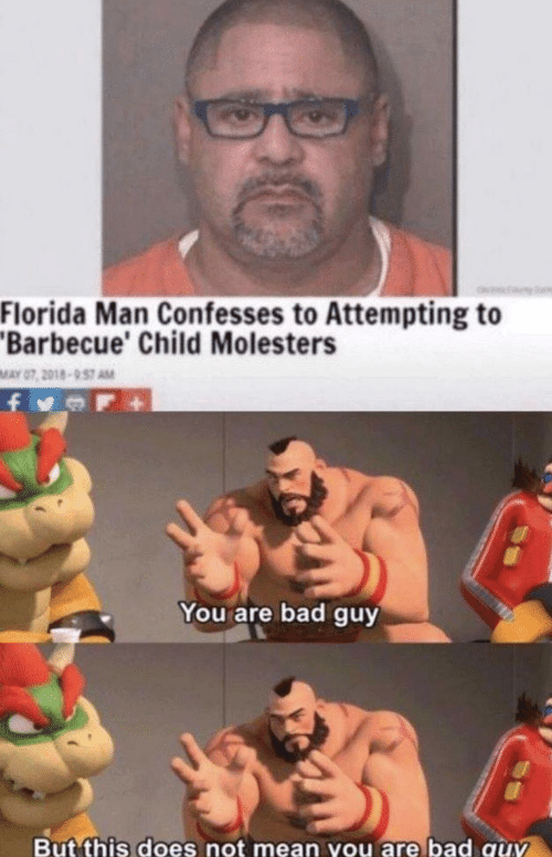 Bad, Florida Man, and Florida: Florida Man Confesses to Attempting to  Barbecue' Child Molesters  MAY 07, 2018-957 AM  You are bad guy  But this does not mean you are bad quv