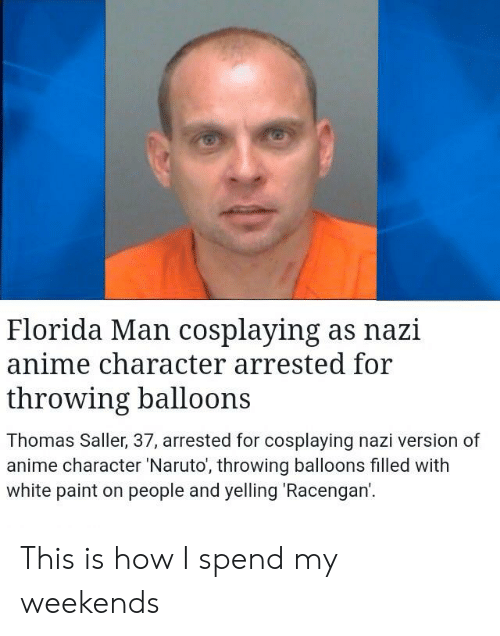 Anime, Facepalm, and Florida Man: Florida Man cosplaying as nazi  anime character arrested for  throwing balloons  Thomas Saller, 37, arrested for cosplaying nazi version of  anime character 'Naruto', throwing balloons filled with  white paint on people and yelling Racengan. This is how I spend my weekends