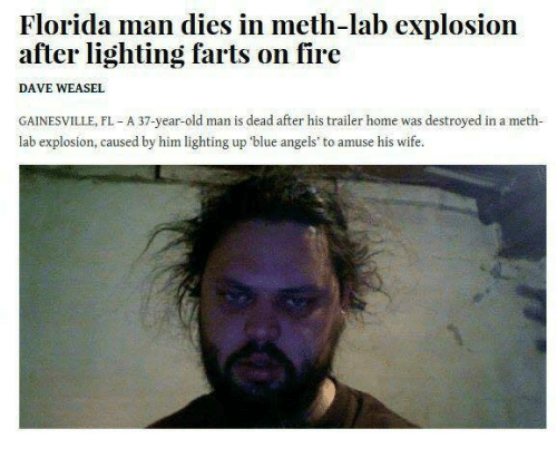 Florida Man Dies in Meth-Lab Explosion After Lighting Farts on Fire DAVE WEASEL GAINESVILLE FL a 37-Year-Old Man Is Dead After His Trailer Home Was ...  sc 1 st  Me.me & Florida Man Dies in Meth-Lab Explosion After Lighting Farts on ... azcodes.com