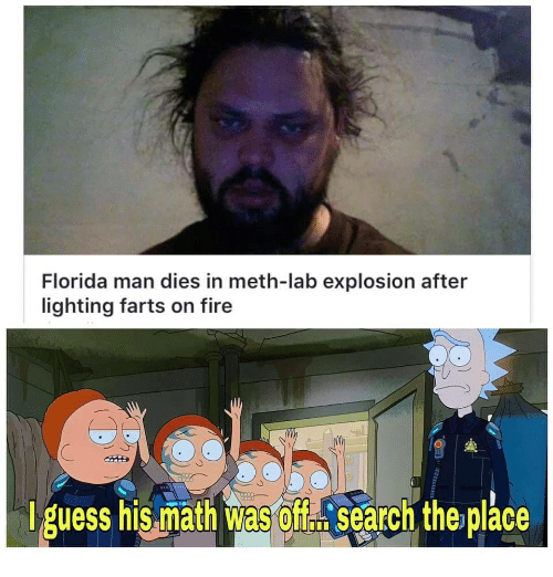 Fire, Florida Man, and Florida: Florida man dies in meth-lab explosion after  lighting farts on fire  iguess his miath was off訟search the place