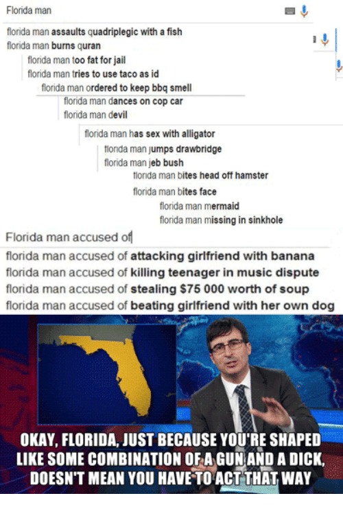 Florida Man, Head, and Jail: Florida man  florida man assaults quadriplegic with a fish  florida man burns quran  florida man too fat for jail  florida man tries to use taco as id  florida man ordered to keep bbq smell  florida man dances on cop car  florida man devil  florida man has sex with alligator  ionda man jumps drawbridge  florida man jeb bush  tlorida man bites head off hamster  florida man bites face  florida man mermaid  florida man missing in sinkhole  Florida man accused of  florida man accused of attacking girlfriend with banana  florida man accused of killing teenager in music dispute  florida man accused of stealing $75 000 worth of soup  florida man accused of beating girlfriend with her own dog  OKAY, FLORIDA JUST BECAUSE YOU'RE SHAPED  LIKE SOME COMBINATION OF A GUN AND A DICK,  DOESN'T MEAN YOU HAVE TO ACT THAT WAY