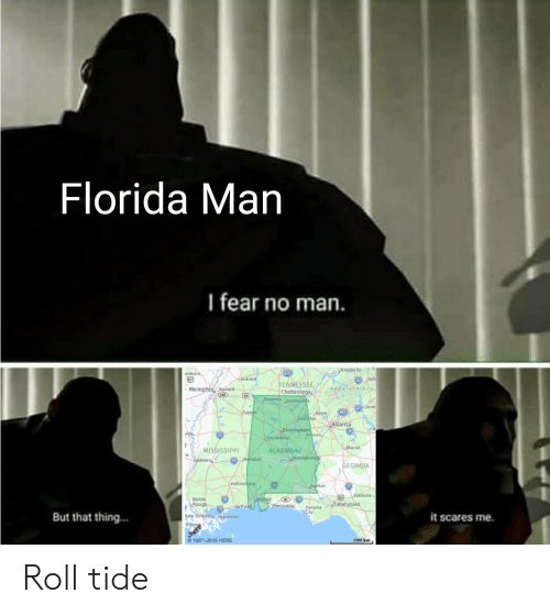 Ash, Florida Man, and Alabama: Florida Man  I fear no man.  Knoxville  esboro,  67  tack son  _Ash  Appala chians  TENNESSEE  Chattanooga,  Florence Hunts vile  Memphis Banlet  3Ande  Tupelo  Rome  Gadsden  Atlanta  Birmingham  Newnan  Tuscatoosa  20  Масon  MISSISSIPP  Jackson  ALABAMA  Montgomety  20Meridian  GEORGIA  Hattiesburg  .Dothan  Valdosta  Baton  Rouge  Mobile  Tallahassee  Pensacola  12 Gulfpot  Panama  Vew Orleans, Chalmette  Houm  But that thing...  it scares me.  1987-2018 HERE  200 km. Roll tide