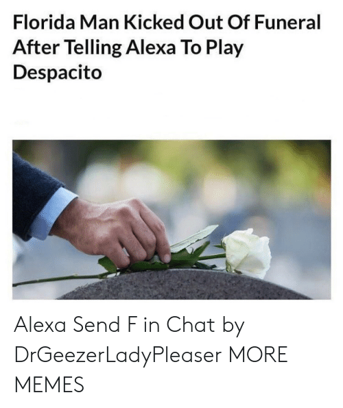Dank, Florida Man, and Memes: Florida Man Kicked Out Of Funeral  After Telling Alexa To Play  Despacito Alexa Send F in Chat by DrGeezerLadyPleaser MORE MEMES