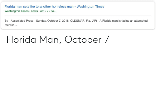 Fire, Florida Man, and Homeless: Florida man sets fire to another homeless man - Washington Times  Washington Times news oct 7> flo...  By - Associated Press - Sunday, October 7, 2018. OLDSMAR, Fla. (AP) - A Florida man is facing an attempted  murder.. Florida Man, October 7