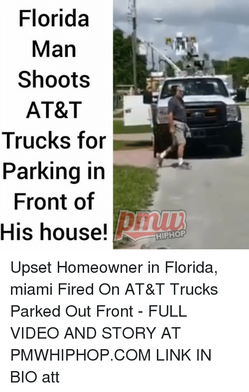Florida Man, Memes, and At&t: Florida  Man  Shoots  AT&T  Trucks for  Parking ir  Front of  His house!  HIPHOP Upset Homeowner in Florida, miami Fired On AT&T Trucks Parked Out Front - FULL VIDEO AND STORY AT PMWHIPHOP.COM LINK IN BIO att