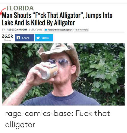 "Florida Man, Tumblr, and Alligator: FLORIDA  Man Shouts ""F*ck That Alligator"", Jumps Into  Lake And ls Killed By Alligator  BY: REBECCA KNIGHT 5 JULY 2015Follow eRebeccaKnight01 1.679 followers  26.5k  share 