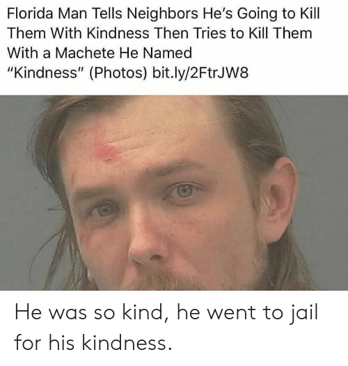"Florida Man, Jail, and Florida: Florida Man Tells Neighbors He's Going to Kill  Them With Kindness Then Tries to Kill Them  With a Machete He Named  ""Kindness"" (Photos) bit.ly/2FtrJW8 He was so kind, he went to jail for his kindness."