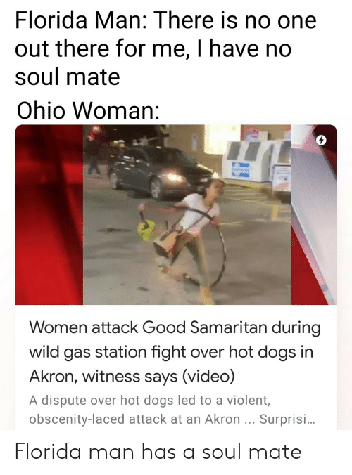 Dogs, Florida Man, and Reddit: Florida Man: There is no one  out there for me, I have no  soul mate  Ohio Woman:  Women attack Good Samaritan during  wild gas station fight over hot dogs in  Akron, witness says (video)  A dispute over hot dogs led to a violent  obscenity-laced attack at an Akron Surprisi. Florida man has a soul mate