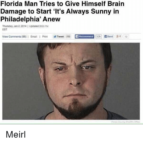 Florida Man, Email, and Florida: Florida Man Tries to Give Himself Brairn  Damage to Start 'It's Always Sunny in  Philadelphia' Anew  Thursday, Jan 2,2014I Updated 3:03 PlM  EST  View Comments (99)|  Email  Print  感Tweet 232  Recommend  32Send 81 13 Meirl