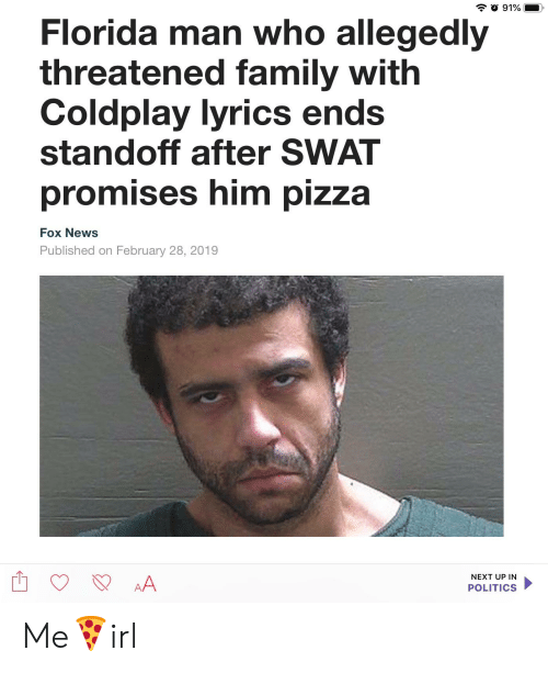 Coldplay, Family, and Florida Man: Florida man who allegedly  threatened family with  Coldplay lyrics en  standoff after SWAT  promises him pizza  Fox News  Published on February 28, 2019  NEXT UP IN  POLITICS Me🍕irl