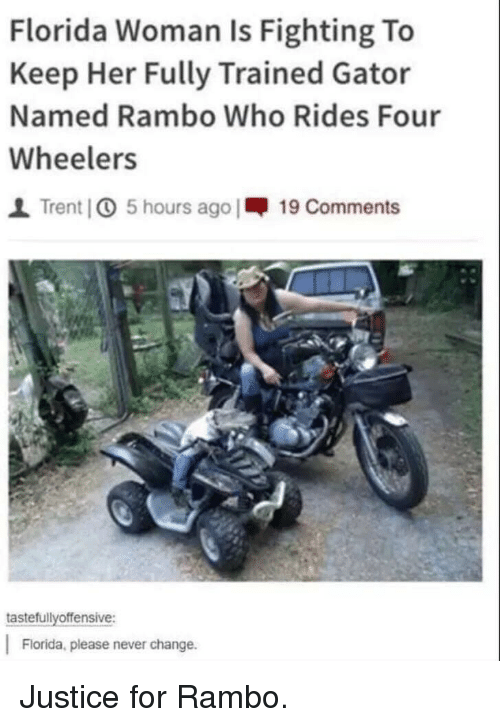 Rambo, Florida, and Justice: Florida Woman Is Fighting To  Keep Her Fully Trained Gator  Named Rambo Who Rides Four  Wheelers  I Trent] 5 hours ago |-19 Comments  tastefullyoffensive:  Florida, please never change. Justice for Rambo.