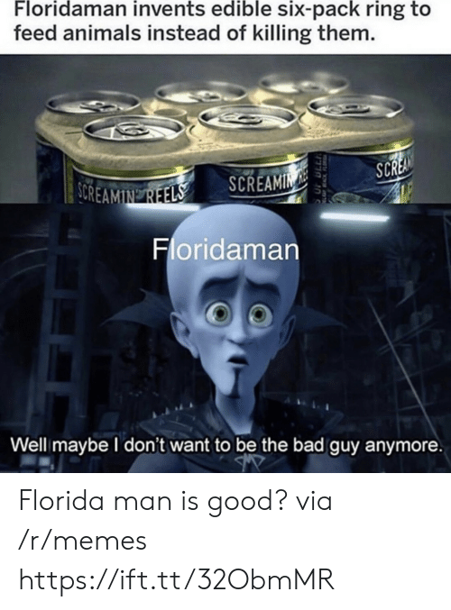 Animals, Bad, and Florida Man: Floridaman invents edible six-pack ring to  feed animals instead of killing them.  SCREA  SOREAMIN REELS  SCREAMIN  Floridaman  Well maybe I don't want to be the bad guy anymore  EACKFL Florida man is good? via /r/memes https://ift.tt/32ObmMR