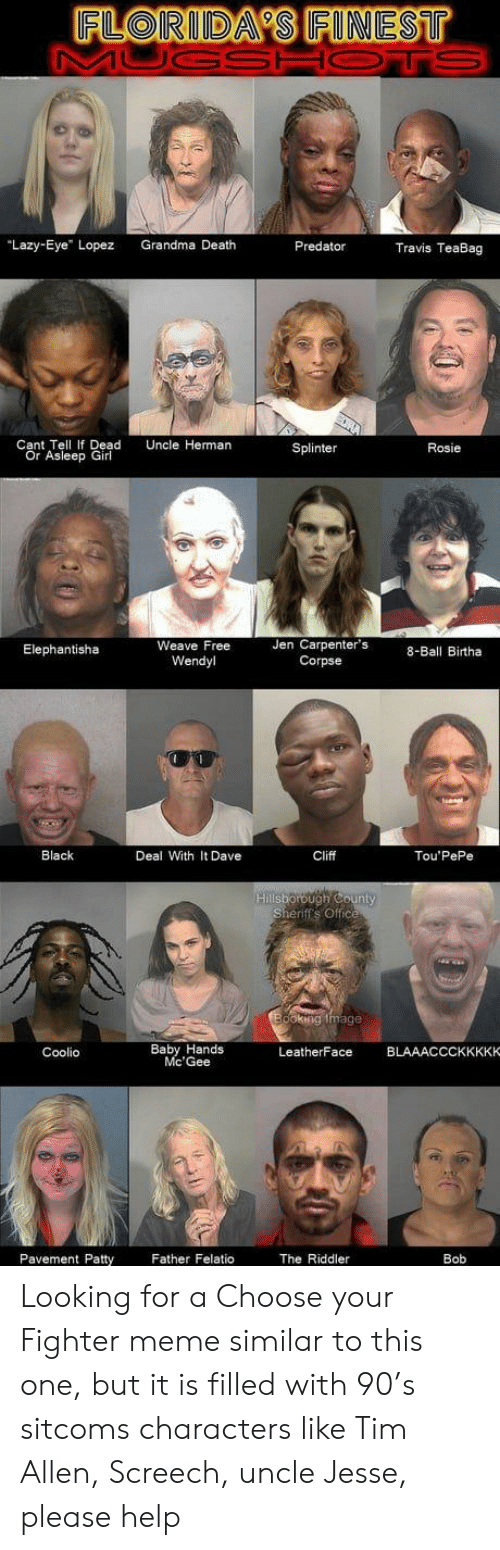 "Coolio, Grandma, and Lazy: FLORIDA'S FINEST  MUGSHOTS  ""Lazy-Eye"" Lopez  Grandma Death  Predator  Travis TeaBag  Cant Tell If Dead  Or Asleep Girl  Uncle Herman  Splinter  Rosie  Jen Carpenter's  Corpse  Weave Free  Elephantisha  8-Ball Birtha  Wendyl  Black  Deal With It Dave  Cliff  Tou'PePe  Hililsborough County  Sheriff's Office  doking tmage  Baby Hands  Mc'Gee  BLAAACCCKKKKKO  LeatherFace  Coolio  Father Felatio  Pavement Patty  The Riddler  Bob Looking for a Choose your Fighter meme similar to this one, but it is filled with 90's sitcoms characters like Tim Allen, Screech, uncle Jesse, please help"