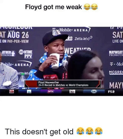 Floyd Mayweather, Mayweather, and Memes: Floyd got me weak  Mobile ARENA  AT AUG 26  SAT  R Zetta Jet cD  E ON PAY-PER-VIEW  LIVE ON  ATHER  TIONS  WTIME  PPV  MAYWEAT  PROMOTI  ile ARENA  ..Mol  MCGRE  to letd  Floyd Mayweather  24-0 Record In Matches vs World Champions  MAY  WTA  Fox  FS2 This doesn't get old 😂😂😂