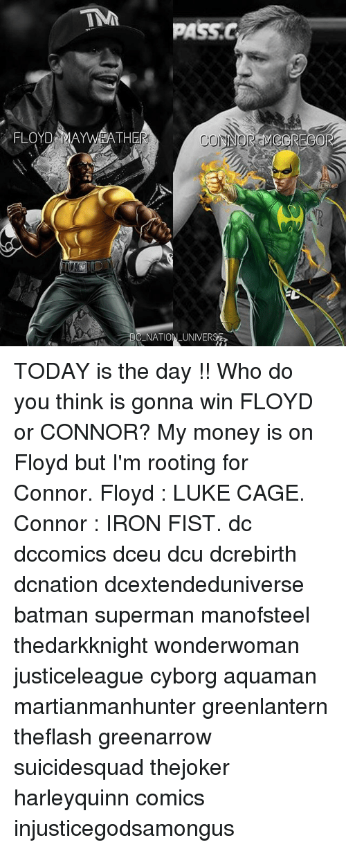 Batman, Floyd Mayweather, and Ironic: FLOYD MAYWEATH  NATION UNIVERSE TODAY is the day !! Who do you think is gonna win FLOYD or CONNOR? My money is on Floyd but I'm rooting for Connor. Floyd : LUKE CAGE. Connor : IRON FIST. dc dccomics dceu dcu dcrebirth dcnation dcextendeduniverse batman superman manofsteel thedarkknight wonderwoman justiceleague cyborg aquaman martianmanhunter greenlantern theflash greenarrow suicidesquad thejoker harleyquinn comics injusticegodsamongus