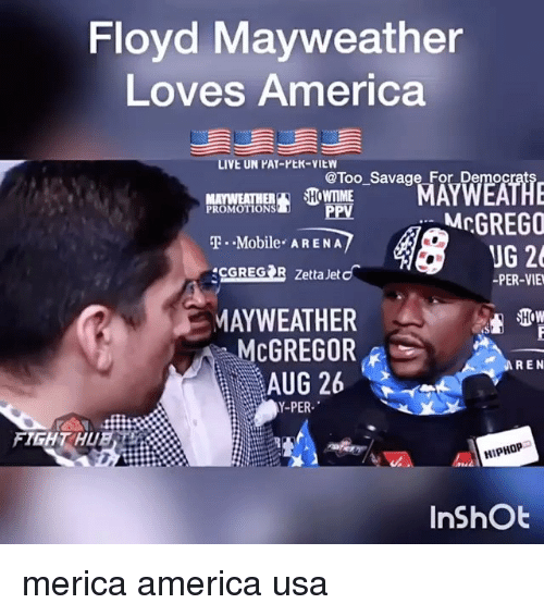 America, Floyd Mayweather, and Mayweather: Floyd Mayweather  Loves America  LIVE UN PAY-PEK-VIEW  MAWEATHER SHOWTME  T.-Mobile-ARENA  CGREG R Zetta Jet  @Too Savage For Democrat  ROMOTIONS PPV  McGREGO  UG 26  PER-VIE  MAYWEATHER  McGREGOR  AUG 26  Y-PER  FIHT HUE  HIPHOPつ  InShOt merica america usa